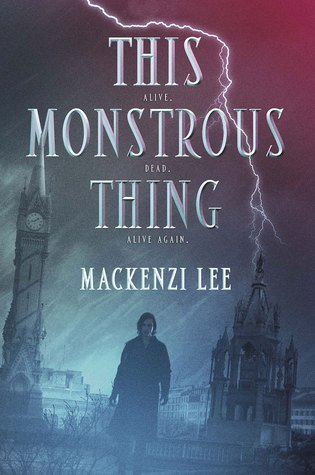 ARC Review   This Monstrous Thing by Mackenzi Lee